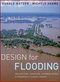 Design for Flooding : Architecture, Landscape, and Urban Design for Resilience to Climate Change, Watson, Donald and Adams, Michele, 0470475641