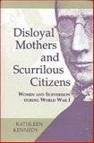 Disloyal Mothers and Scurrilous Citizens : Women and Subversion During World War I, Townsend, Kathleen K. and Kennedy, Kathleen, 0253335655