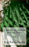 A Series of Lessons in Raja Yoga, Yogi Ramacharaka, 1492135658