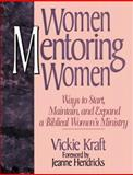 Women Mentoring Women : Creative Ways to Start, Maintain and Expand Biblical Women's Ministry, Kraft, Vickie, 0802495656