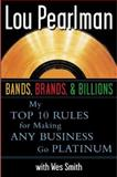 Bands, Brands and Billions : My Top Ten Rules for Sucess in Any Business, Pearlman, Lou and Smith, Wes, 0071385657