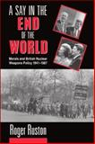 A Say in the End of the World : Morals and British Nuclear Weapons Policy, 1941-1987, Ruston, Roger, 019827565X