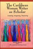 The Caribbean Woman Writer as Scholar 9781584325659
