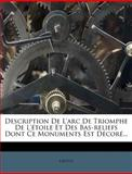 Description de l'Arc de Triomphe de l'Étoile et des Bas-Reliefs Dont Ce Monuments Est Décoré, , 127892566X