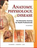 Anatomy, Physiology, and Disease : An Interactive Journey for Health Professions, Ankney, Jeff J. and Lee, Karen, 0132865661