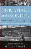 Christians at the Border : Immigration, the Church, and the Bible, Carroll R., M. Daniel, 080103566X