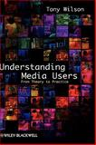 Understanding Media Users : From Theory to Practice, Wilson, Tony, 1405155663