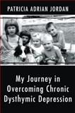 My Journey in Overcoming Chronic Dysthymic Depression, Patricia Adrian Jordan, 146272566X
