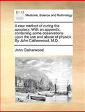 A New Method of Curing the Apoplexy with an Appendix, Containing Some Observations upon the Use and Abuse of Physick by John Catherwood, M D, John Catherwood, 1170585663