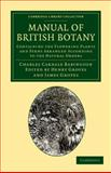 Manual of British Botany : Containing the Flowering Plants and Ferns Arranged According to the Natural Orders, Babington, Charles Cardale, 1108055664