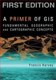A Primer of GIS : Fundamental Geographic and Cartographic Concepts, Harvey, Francis, 1593855664