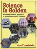 Science Is Golden : A Problem-Solving Approach to Doing Science with Children, Finkelstein, Ann, 087013566X