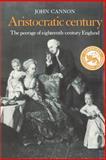 Aristocratic Century : The Peerage of Eighteenth-Century England, Cannon, John, 0521335663