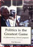 Politics Is the Greatest Game : A Johannesburg Liberal Lampoon, Stevens, Patrick, 1857565665