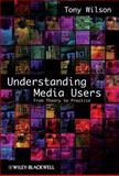 Understanding Media Users : From Theory to Practice, Wilson, Tony, 1405155671