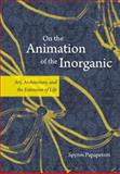 On the Animation of the Inorganic : Art, Architecture, and the Extension of Life, Papapetros, Spyros, 0226645681