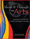 About and Through the Arts : Lessons and Activities for Creative Teaching and Learning, Hendrick, Becky, 0757515681
