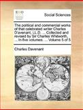 The Political and Commercial Works of That Celebrated Writer Charles D'Avenant, Ll D Collected and Revised by Sir Charles Whitworth, In, Charles Davenant, 1140925687