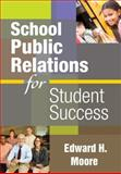 School Public Relations for Student Success, Edward H. Moore, 1412965683