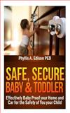 Safe, Secure Baby and Toddler: Effectively Baby Proof Your Home and Car for the Safety of You and Your Child, Phyllis Edison, 1482785684