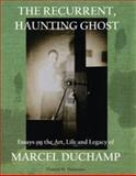 The Recurrent Haunting Ghost : Essays on the Art, Life and Legacy of Marcel Duchamp, Francis M. Naumann, 0980055687
