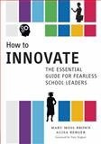How to Innovate : The Essential Guide for Fearless School Leaders, Moss Brown, Mary and Berger, Alisa, 0807755699