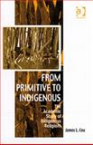 From Primitive to Indigenous : The Academic Study of Indigenous Religions, Cox, James L., 0754655695