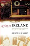 Spying on Ireland : British Intelligence and Irish Neutrality During the Second World War, O'Halpin, Eunan, 0199565694