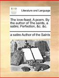 The Love-Feast a Poem by the Author of the Saints, a Satire; Perfection, and C and C, a satire Author of the Saints, 117040569X