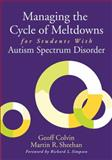Managing the Cycle of Meltdowns for Students with Autism Spectrum Disorder, Geoff Colvin and Martin R. Sheehan, 1626365695