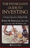 The Physician's Guide to Investing : A Practical Approach to Building Wealth, Doroghazi, Robert M. and French, Dan Wright, 1588295699