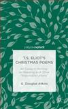 T. S. Eliot's Christmas Poems : An Essay in Writing-As-Reading and Other Impossible Unions, Atkins, G. Douglas, 1137485701