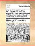 An Answer to the Reply to the Supposed Treasury Pamphlet, George Chalmers, 117065570X