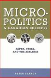 Micropolitics and Canadian Business : Paper, Steel, and the Airlines, Clancy, Peter, 1551115700