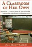 A Classroom of Her Own : How New Teachers Develop Instructional, Professional, and Cultural Competence, Cattani, Dana Haight, 0761945709
