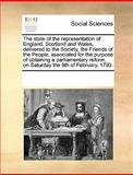 The State of the Representation of England, Scotland and Wales, Delivered to the Society, the Friends of the People, Associated for the Purpose of Obt, See Notes Multiple Contributors, 1170335705