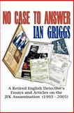 No Case to Answer : A Retired English Detective's Eessays and Articles on the J. F. K. Assassination, 1993-2005, Griggs, Ian, 0977465705