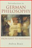 Introduction to German Philosophy : From Kant to Habermas, Bowie, Andrew, 0745625703
