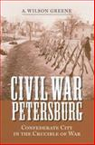 Civil War Petersburg : Confederate City in the Crucible of War, Greene, A. Wilson, 0813925703