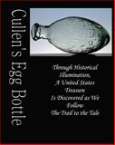 Cullen's Egg Bottle : Through Historical Illumination, a United States Treasure Is Discovered As We Follow the Trail to the Tale, Philo, Gideon, 0981915701