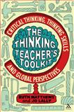 The Thinking Teacher's Toolkit : Critical Thinking, Thinking Skills and Global Perspectives, Matthews, Ruth and Lally, Jo, 144112571X