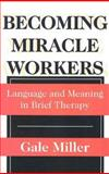 Becoming Miracle Workers : Language and Meaning in Brief Therapy, Miller, Gale, 0202305716