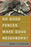 Do Good Fences Make Good Neighbors? : What History Teaches Us about Strategic Barriers and International Security, Sterling, Brent L., 1589015711
