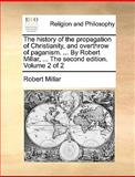 The History of the Propagation of Christianity, and Overthrow of Paganism by Robert Millar, Robert Millar, 1140675710