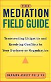 The Mediation Field Guide : Transcending Litigation and Resolving Conflicts in Your Business or Organization, Phillips, Barbara Ashley, 078795571X