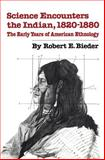 Science Encounters the Indian, 1820-1880 : The Early Years of American Ethnology, Robert E. Bieder, 0806135719
