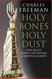 Holy Bones, Holy Dust : How Relics Shaped the History of Medieval Europe, Freeman, Charles, 0300125712