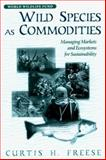 Wild Species as Commodities : Managing Markets and Ecosystems for Sustainability, Freese, Curtis H. and Freese, Curtis, 155963572X
