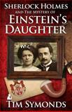 Sherlock Holmes and the Mystery of Einstein's Daughter, Tim Symonds, 1780925727