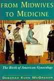 From Midwives to Medicine : The Birth of American Gynecology, McGregor, Deborah Kuhn, 0813525721